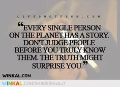 Don't judge people,and do not believe everything you hear.. More