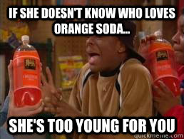 ... orange soda - if she doesnt know who loves orange soda shes too young