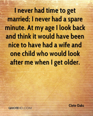 never had time to get married; I never had a spare minute. At my age ...