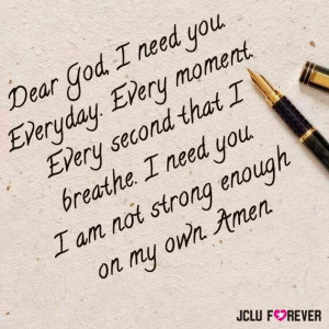 ... that i breathe, i need you, I am not Strong enough on my own. Amen