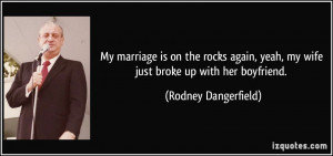 ... marriage is on the rocks again, yeah, my wife just broke up with