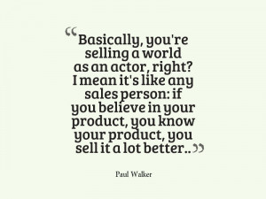 Basically, you're selling a world as an actor, right? I mean it's like ...