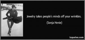 Jewelry takes people's minds off your wrinkles. - Sonja Henie