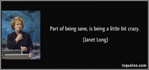 Part of being sane, is being a little bit crazy. - Janet Long