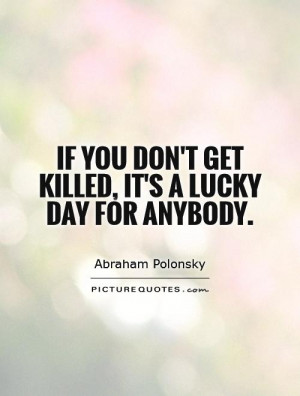 ... don 39 t get killed it 39 s a lucky day for anybody Picture Quote 1