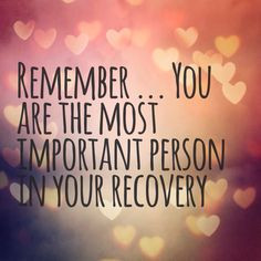 Remember.... you are the most important person in your recovery. More