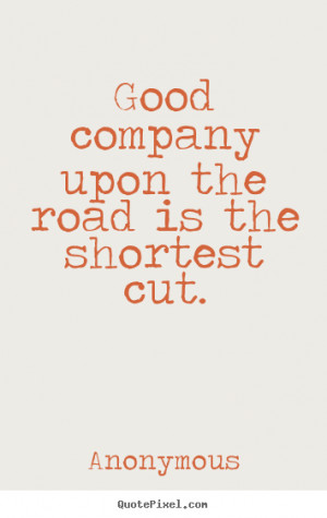 """Good company upon the road is the shortest cut. """""""