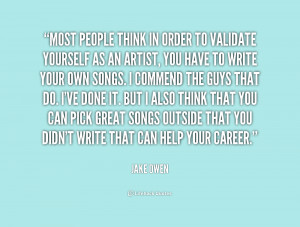 Most people think in order to validate yourself as an artist, you have ...