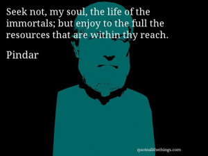 Pindar - quote -- Seek not, my soul, the life of the immortals; but ...