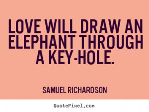 Love quote - Love will draw an elephant through a key-hole.