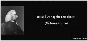Yet still we hug the dear deceit. - Nathaniel Cotton