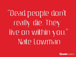 Dead people don't really die. They live on within you.