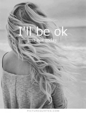 ll be ok. Just not today Picture Quote #1