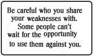 Be careful who you share your weaknesses with , some people can't wait ...