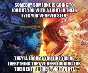 Someday someone is going to look at you with a light in their eyes you ...