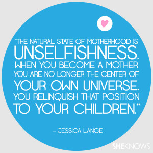 The natural state of motherhood is unselfishness. When you become a ...