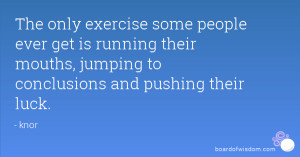 The only exercise some people ever get is running their mouths ...