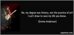 ... of art! I can't draw to save my life you know. - Emma Anderson