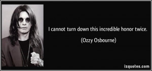 cannot turn down this incredible honor twice. - Ozzy Osbourne