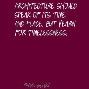 Frank Gehry Architecture should speak of its time Quote