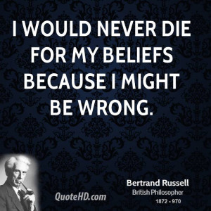 would never die for my beliefs because I might be wrong.