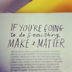 If you're going to do something make it matter.
