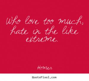 ... quotes - Who love too much, hate in the like extreme. - Love quotes