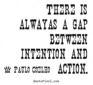 ... alwayas a gap between intention and.. Paulo Coelho famous life sayings