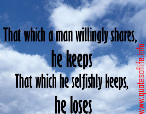 That which a man willingly shares, he keeps. That which he selfishly ...