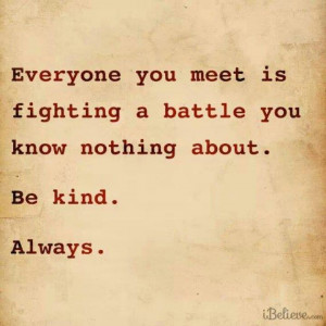 Be kind. We're all fighting battles.