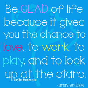Positive Thoughts about Life -Be glad of life because it gives you the ...