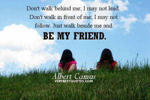 Don't walk behind me; I may not lead. Don't walk in front of me; I may ...
