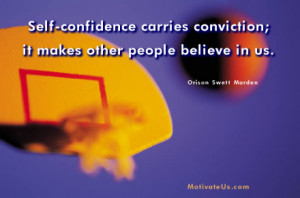 Self-confidence carries conviction; it makes other people believe in ...