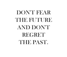 Dont Fear The Future And Don't Regtret The Past