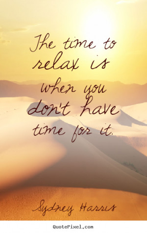 Harris picture quotes - The time to relax is when you don't have time ...