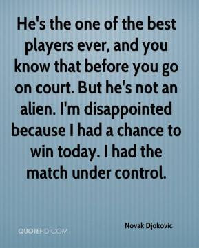 He's the one of the best players ever, and you know that before you go ...