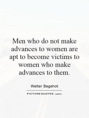 who do not make advances to women are apt to become victims to women ...