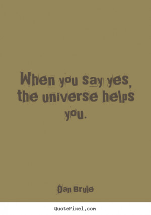 Quotes about life - When you say yes, the universe helps you.