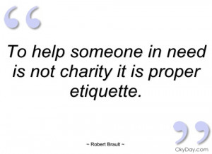 to help someone in need is not charity it robert brault