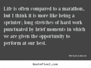 ... compared to a marathon, but i think.. Michael Johnson life quotes