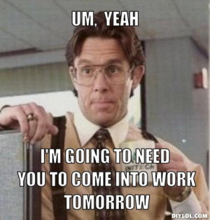 Office space saturday work quotes quotesgram for Small room meme