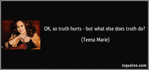 OK, so truth hurts - but what else does truth do? - Teena Marie