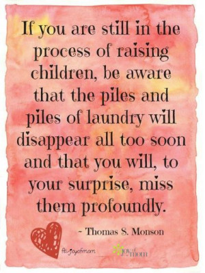 ... too soon and that you will, to your surprise, miss them profoundly