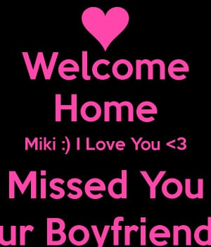 welcome-home-miki-i-love-you-3-missed-you-ur-boyfriend.png