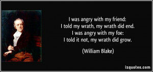 angry with my friend: I told my wrath, my wrath did end. I was angry ...