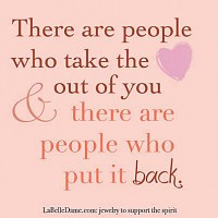 There are people who take the heart out of you and there are people ...