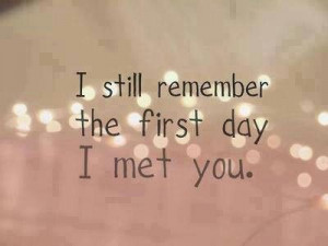 still remember the first day I met you.