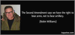 ... have the right to bear arms, not to bear artillery. - Robin Williams