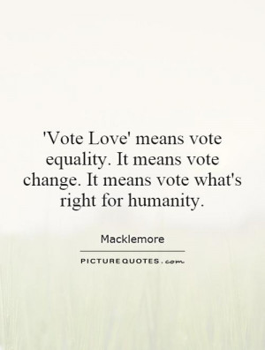 Vote Love' means vote equality. It means vote change. It means vote ...