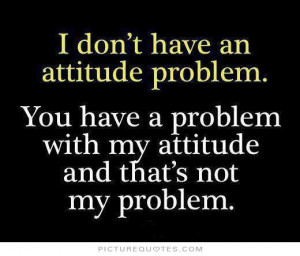 ... an attitude problem, you have problem with my attitude and that's